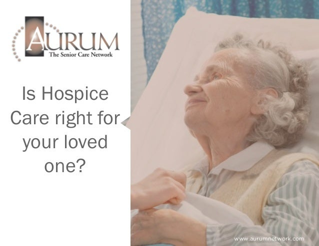 Is Hospice Care right for your loved one? www.aurumnetwork.com