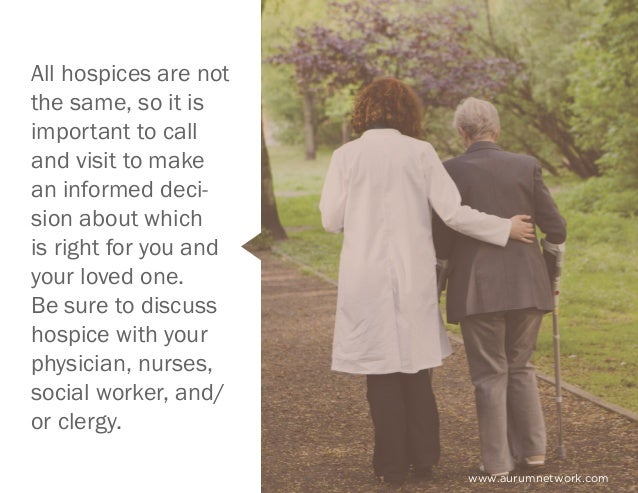 www.aurumnetwork.com All hospices are not the same, so it is important to call and visit to make an informed deci- sion ab...