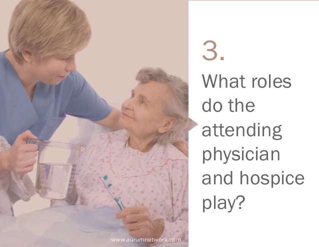 www.aurumnetwork.com What roles do the attending physician and hospice play? 3.