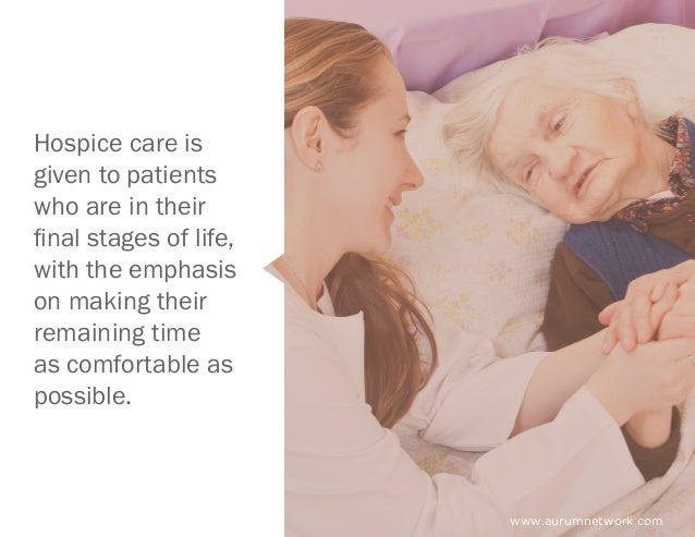 Hospice care is given to patients who are in their final stages of life, with the emphasis on making their remaining time ...