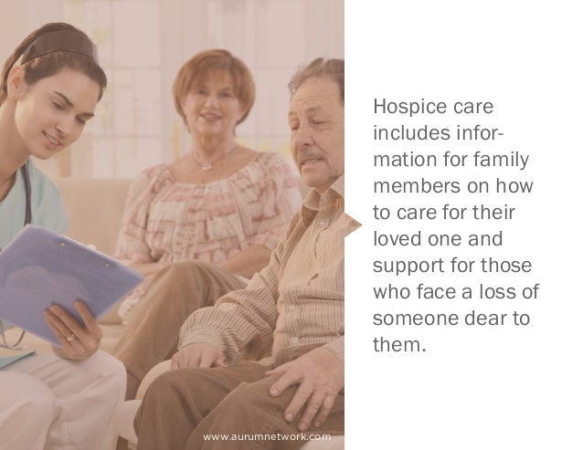 Hospice care includes infor- mation for family members on how to care for their loved one and support for those who face a...