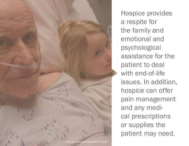 Hospice provides a respite for the family and emotional and psychological assistance for the patient to deal with end-of-l...