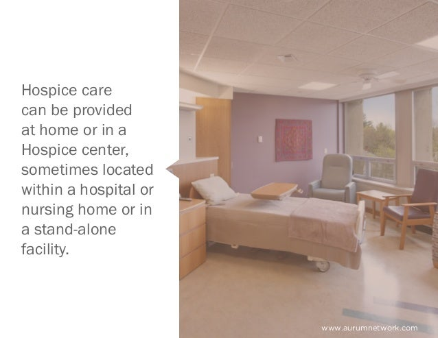 www.aurumnetwork.com Hospice care can be provided at home or in a Hospice center, sometimes located within a hospital or n...