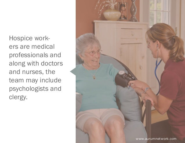 www.aurumnetwork.com Hospice work- ers are medical professionals and along with doctors and nurses, the team may include p...