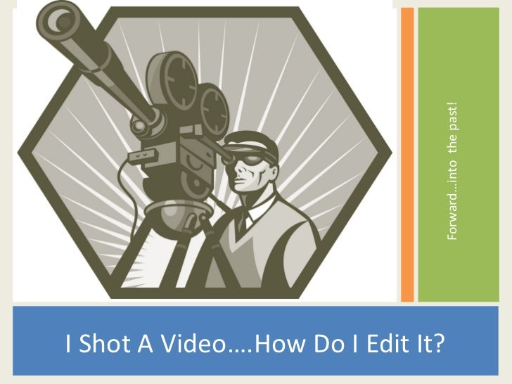 Forward…into the past!I Shot A Video….How Do I Edit It?