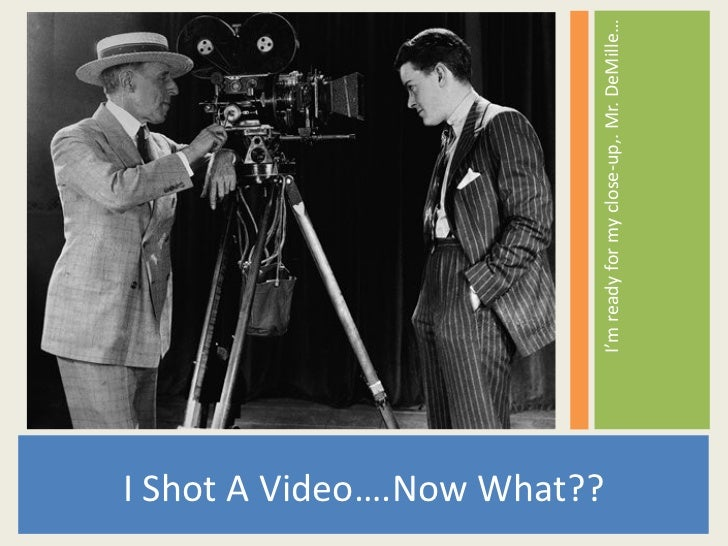 <ul><li>I Shot A Video….Now What?? </li></ul><ul><li>I'm ready for my close-up,. Mr. DeMille… </li></ul>