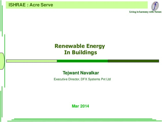 Living in harmony with Nature Renewable Energy In Buildings Mar 2014 ISHRAE : Acre Serve Tejwant Navalkar Executive Direct...