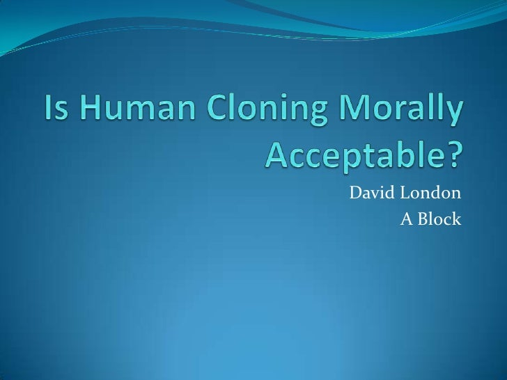 cloning should be an acceptable process in todays society Into the mainstream society today the effects of cloning on a society are cloning and the new age  human cloning and the cloning is the process known as.