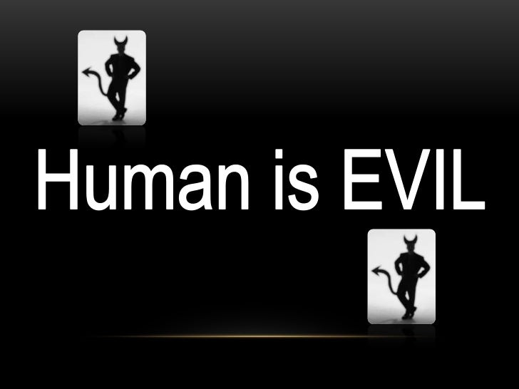 are humans good or evil Q) what is the nature of human beings, good, evil, or both personally i believe human beings are.