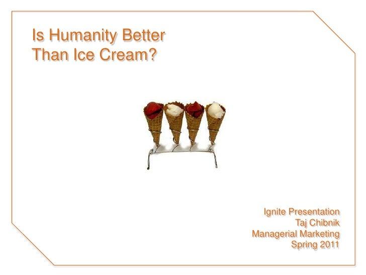 Is Humanity BetterThan Ice Cream?<br />Ignite Presentation<br />TajChibnik<br />Managerial Marketing<br />Spring 2011<br />