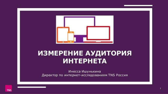 ИЗМЕРЕНИЕ АУДИТОРИЯ ИНТЕРНЕТА Инесса Ишунькина Директор по интернет-исследованиям TNS Россия 1