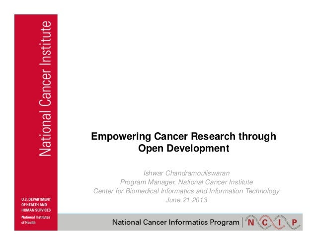 Empowering Cancer Research through Open Development Ishwar Chandramouliswaran Program Manager, National Cancer Institute C...