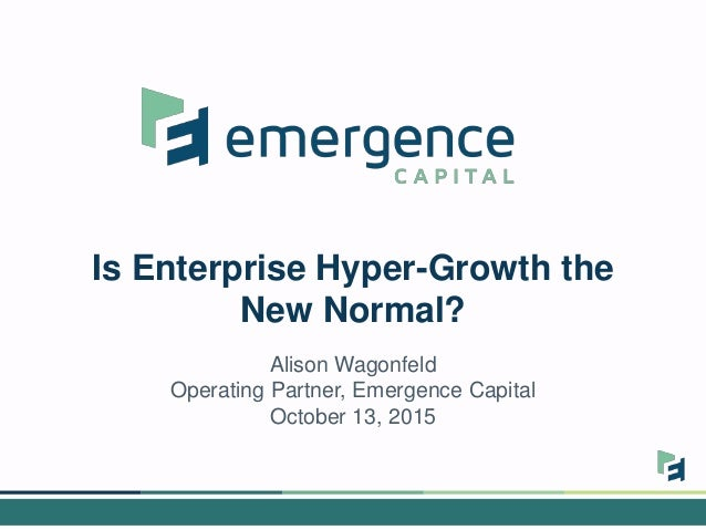 Is Enterprise Hyper-Growth the New Normal? Alison Wagonfeld Operating Partner, Emergence Capital October 13, 2015