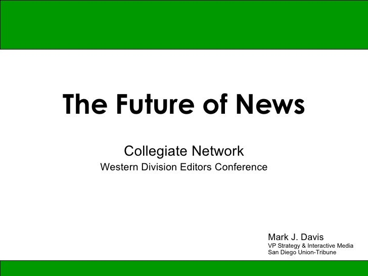 The Future of News Collegiate Network Western Division Editors Conference Mark J. Davis VP Strategy & Interactive Media Sa...