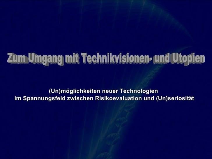 Zum Umgang mit Technikvisionen- und Utopien (Un)möglichkeiten neuer Technologien  im Spannungsfeld zwischen Risikoevaluati...