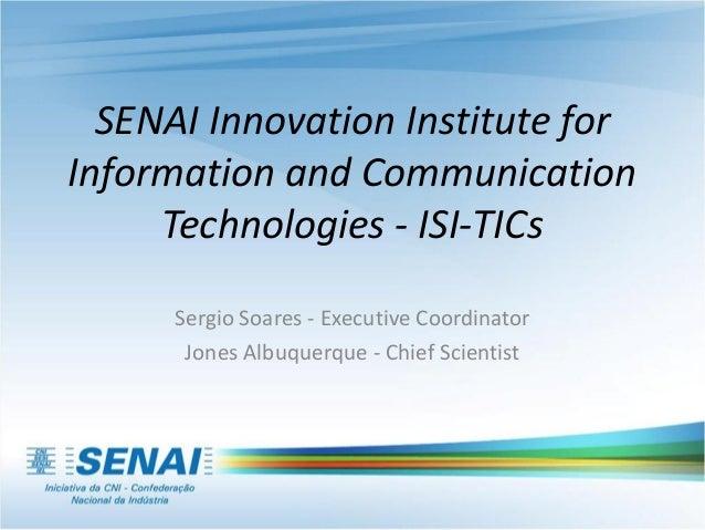 SENAI Innovation Institute for Information and Communication Technologies - ISI-TICs Sergio Soares - Executive Coordinator...