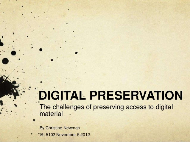 DIGITAL PRESERVATION The challenges of preserving access to digital material By Christine Newman ISI 5102 November 5 2012