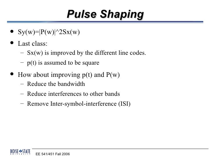 Pulse Shaping   Sy(w)=|P(w)|^2Sx(w)   Last class:    – Sx(w) is improved by the different line codes.    – p(t) is assum...