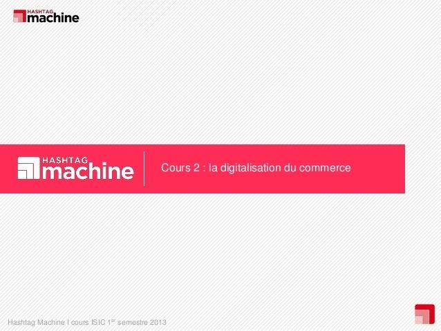Cours 2 : la digitalisation du commerce  Hashtag Machine I cours ISIC 1er semestre 2013