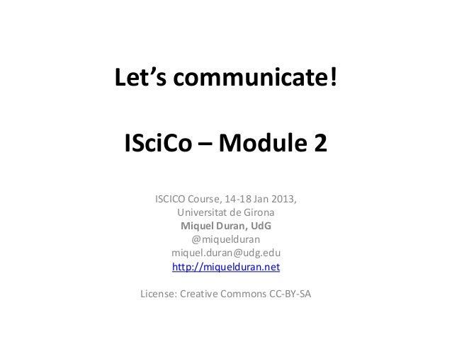 Let's communicate!ISciCo – Module 2    ISCICO Course, 14-18 Jan 2013,         Universitat de Girona          Miquel Duran,...