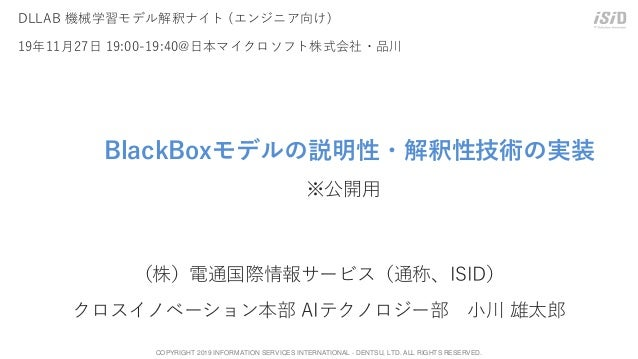 COPYRIGHT 2019 INFORMATION SERVICES INTERNATIONAL - DENTSU, LTD. ALL RIGHTS RESERVED. 0 BlackBoxモデルの説明性・解釈性技術の実装 ※公開用 (株)電...