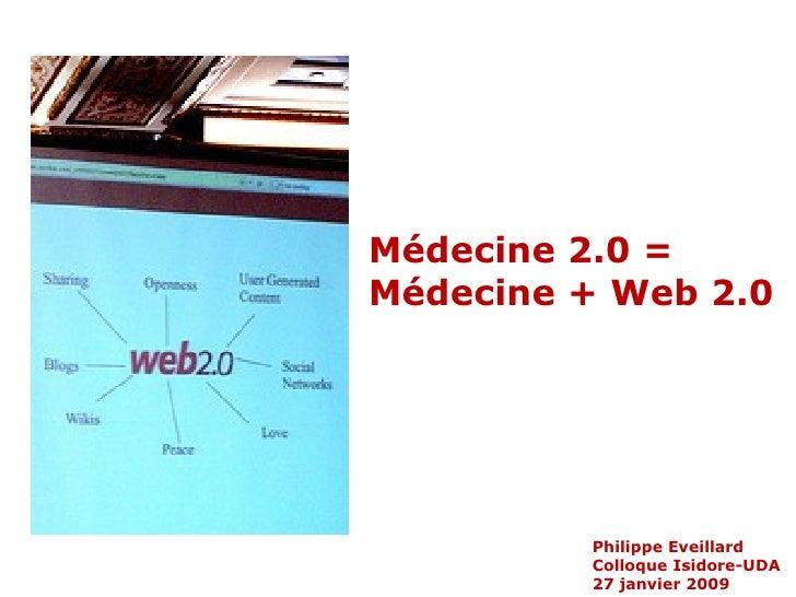 Philippe Eveillard Colloque Isidore-UDA 27 janvier 2009 Médecine 2.0 = Médecine + Web 2.0