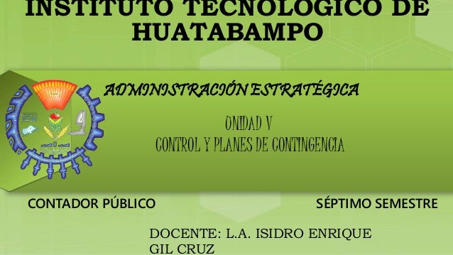 INSTITUTO TECNOLÓGICO DE  HUATABAMPO  ADMINISTRACIÓN ESTRATÉGICA  UNIDAD V  CONTROL Y PLANES DE CONTINGENCIA  CONTADOR PÚB...