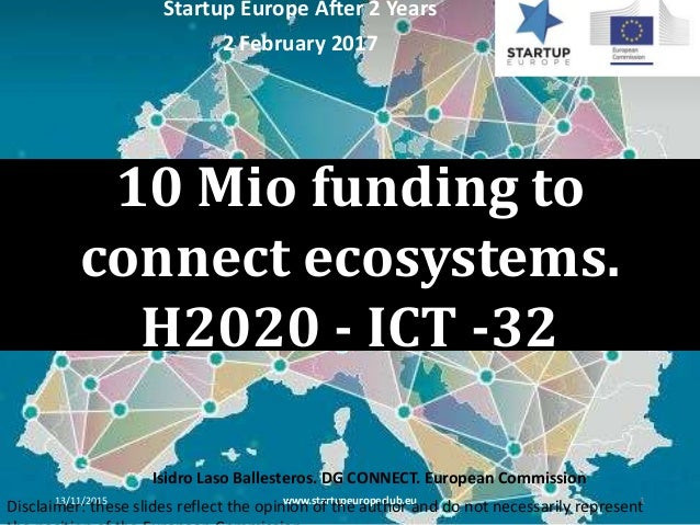 10 Mio funding to connect ecosystems. H2020 - ICT -32 13/11/2015 www.startupeuropeclub.eu 1 Startup Europe After 2 Years 2...
