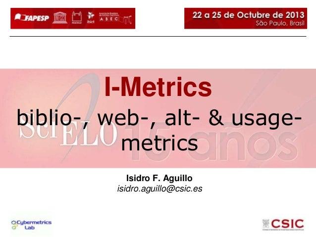 I-Metrics biblio-, web-, alt- & usagemetrics Isidro F. Aguillo isidro.aguillo@csic.es