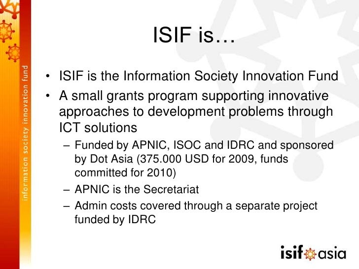 ISIF is… • ISIF is the Information Society Innovation Fund • A small grants program supporting innovative   approaches to ...