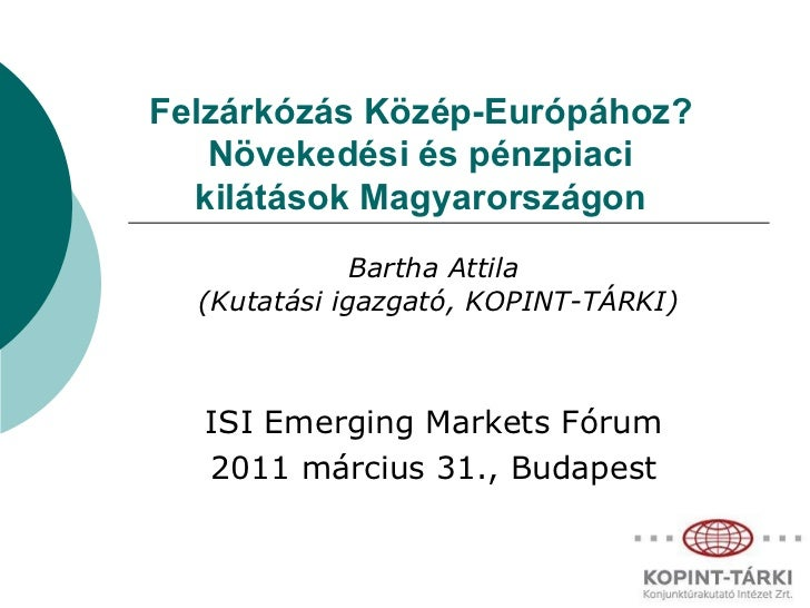 Felzárkózás Közép-Európához? Növekedési és pénzpiaci kilátások Magyarországon Bartha Attila  ( Kutatási igazgató , KOPINT-...