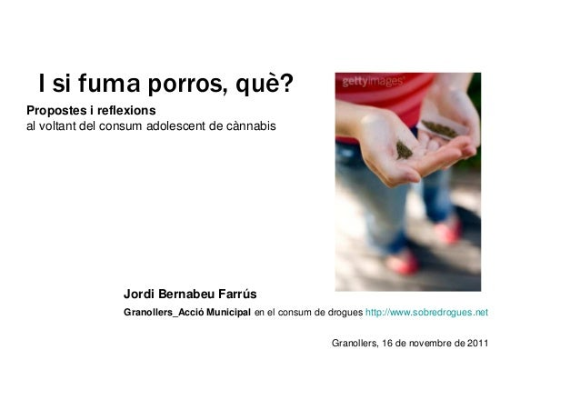 I si fuma porros, què?  Propostes i reflexions  al voltant del consum adolescent de cànnabis  Jordi Bernabeu Farrús  Grano...