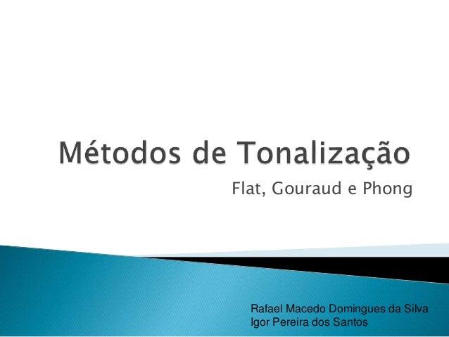Flat, Gouraud e Phong Rafael Macedo Domingues da Silva Igor Pereira dos Santos