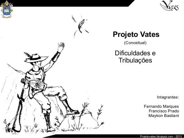 Projeto Vates (Conceitual) Dificuldades e Tribulações Integrantes: Fernando Marques Francisco Prado Maykon Bastiani Projet...