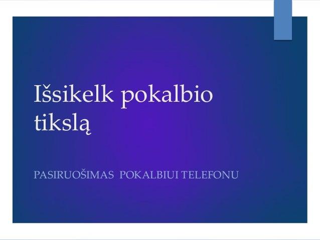 Išsikelk pokalbio tikslą PASIRUOŠIMAS POKALBIUI TELEFONU