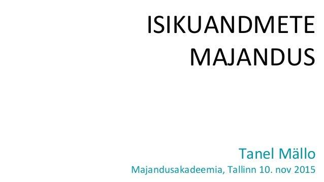 ISIKUANDMETE MAJANDUS Tanel Mällo Majandusakadeemia, Tallinn 10. nov 2015