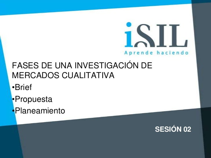FASES DE UNA INVESTIGACIÓN DEMERCADOS CUALITATIVA•Brief•Propuesta•Planeamiento                                SESIÓN 02