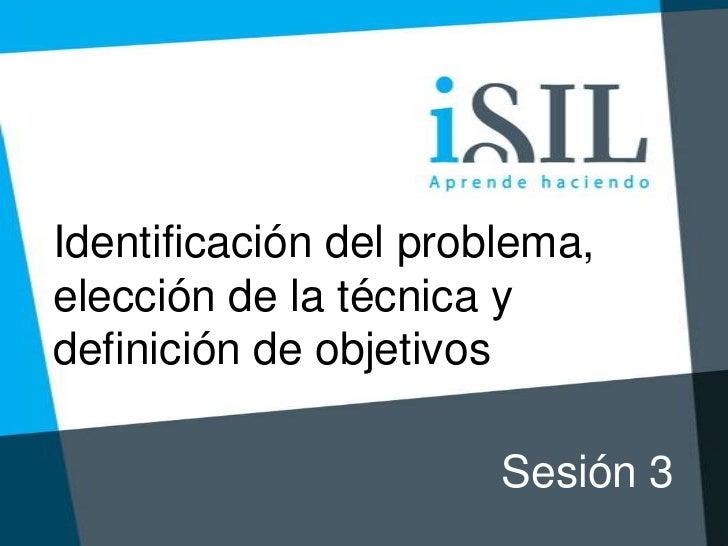Identificación del problema,elección de la técnica ydefinición de objetivos                       Sesión 3