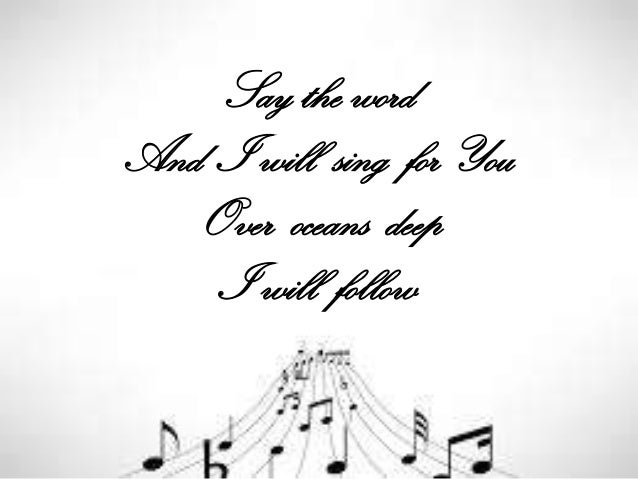 Say the word And I will sing for You Over oceans deep I will follow