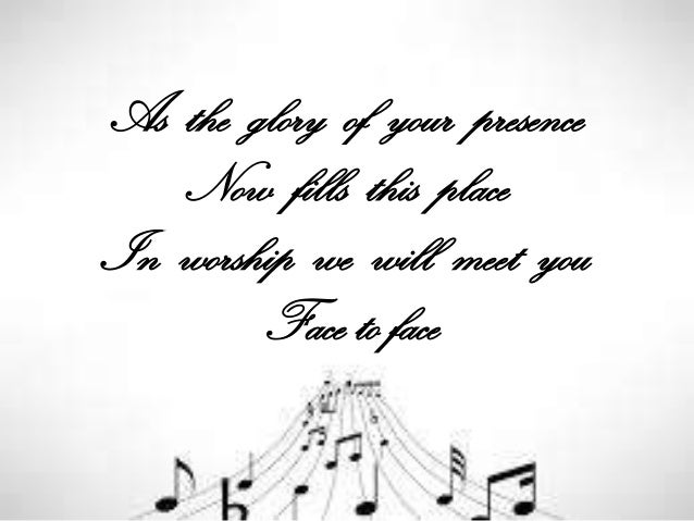 As the glory of your presence Now fills this place In worship we will meet you Face to face