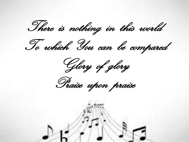 There is nothing in this world To which You can be compared Glory of glory Praise upon praise