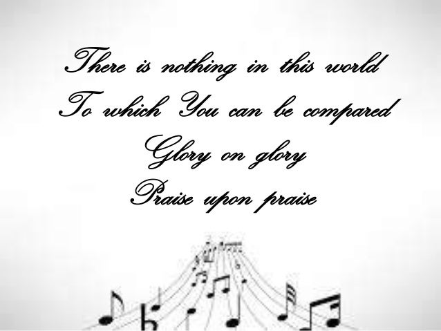 There is nothing in this world To which You can be compared Glory on glory Praise upon praise