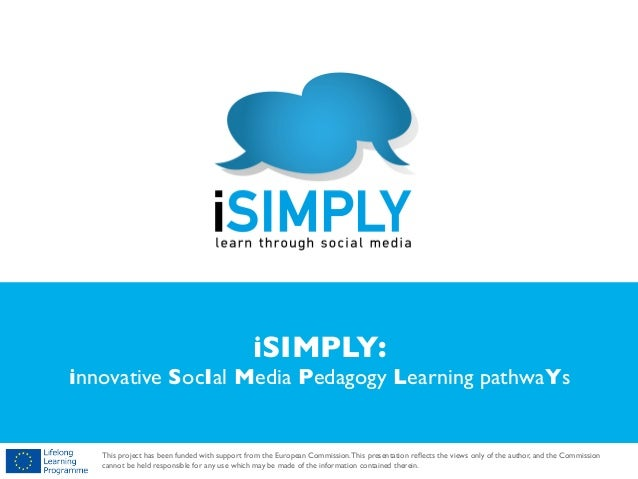 !  iSIMPLY:  innovative SocIal Media Pedagogy Learning pathwaYs  !  This project has been funded with support from the Eur...