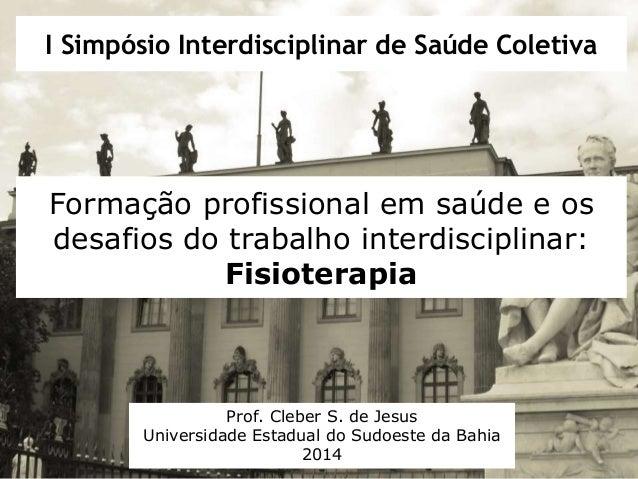 I Simpósio Interdisciplinar de Saúde Coletiva  Formação profissional em saúde e os  desafios do trabalho interdisciplinar:...