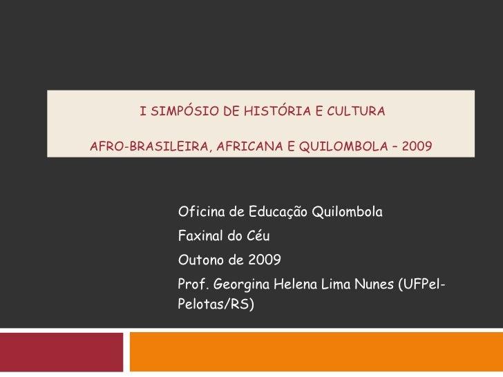 I SIMPÓSIO DE HISTÓRIA E CULTURA  AFRO-BRASILEIRA, AFRICANA E QUILOMBOLA – 2009   Oficina de Educação Quilombola Faxinal d...
