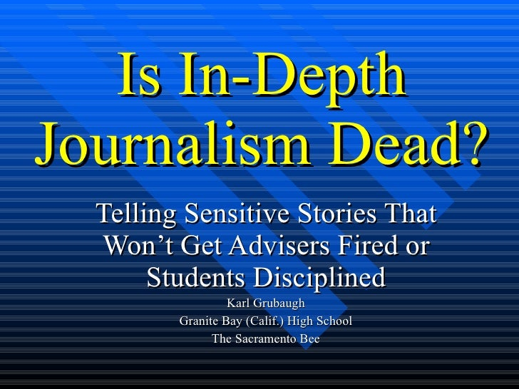 Is In-Depth Journalism Dead? Telling Sensitive Stories That Won't Get Advisers Fired or Students Disciplined Karl Grubaugh...