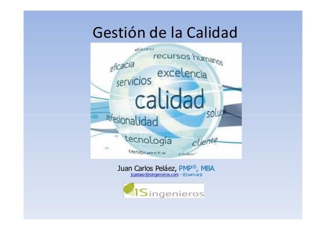 Gestión de la Calidad Juan Carlos Peláez, PMP®, MBA. jcpelaez@isingenieros.com - @juancarjc