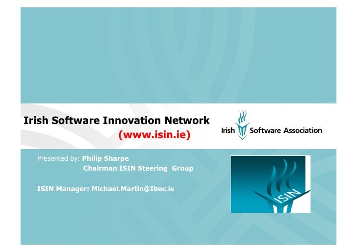 Irish Software Innovation Network                   (www.isin.ie)    Presented by: Philip Sharpe                 Chairman ...