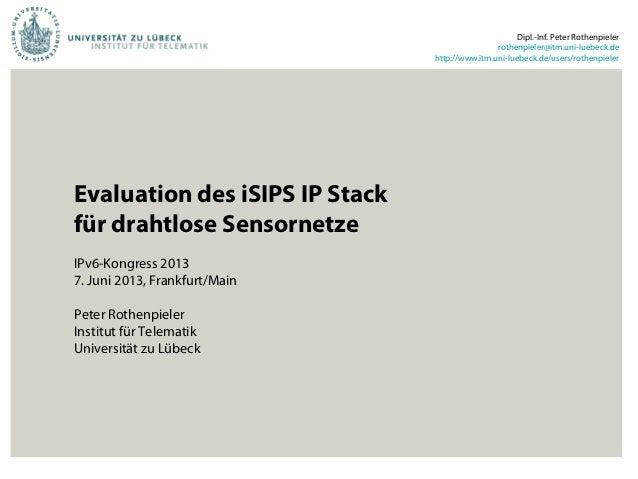 Evaluation des iSIPS IP Stackfür drahtlose SensornetzeIPv6-Kongress 20137. Juni 2013, Frankfurt/MainPeter RothenpielerInst...
