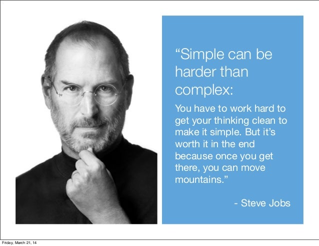 """""""Simple can be harder than complex: You have to work hard to get your thinking clean to make it simple. But it's worth it ..."""